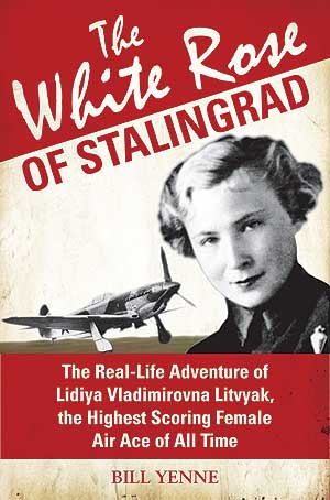 The White Rose of Stalingrad: The Real-Life Adventure of Lidiya Vladimirovna Litvyak, the Highest Scoring Female Air Ace of All Time